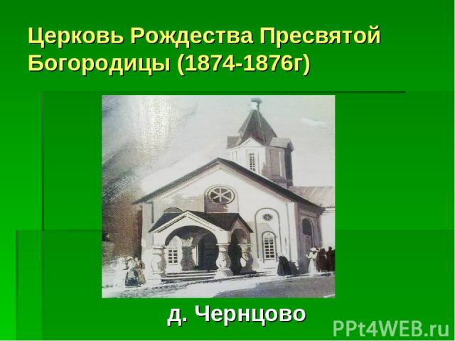 Церковь Рождества Пресвятой Богородицы (1874-1876г) д. Чернцово