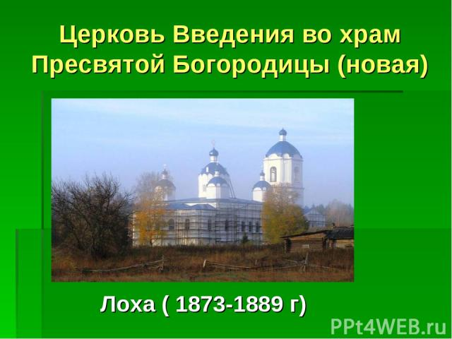 Церковь Введения во храм Пресвятой Богородицы (новая) Лоха ( 1873-1889 г)