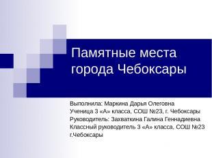 Памятные места города Чебоксары Выполнила: Маркина Дарья Олеговна Ученица 3 «А»