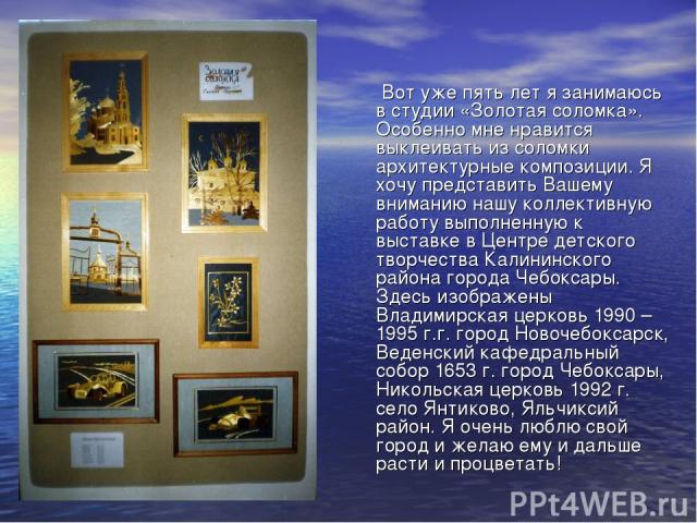 Вот уже пять лет я занимаюсь в студии «Золотая соломка». Особенно мне нравится выклеивать из соломки архитектурные композиции. Я хочу представить Вашему вниманию нашу коллективную работу выполненную к выставке в Центре детского творчества Калининско…