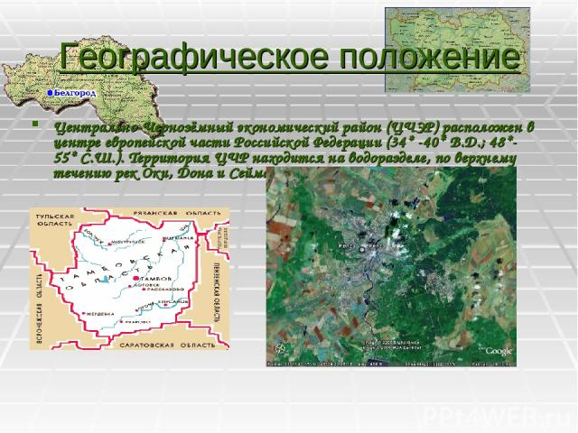 Географическое положение Центрально-Чернозёмный экономический район (ЦЧЭР) расположен в центре европейской части Российской Федерации (34* -40* В.Д.; 48*- 55* С.Ш.). Территория ЦЧР находится на водоразделе, по верхнему течению рек Оки, Дона и Сейма.