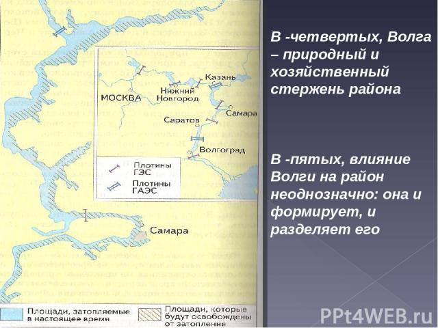 В -четвертых, Волга – природный и хозяйственный стержень района В -пятых, влияние Волги на район неоднозначно: она и формирует, и разделяет его