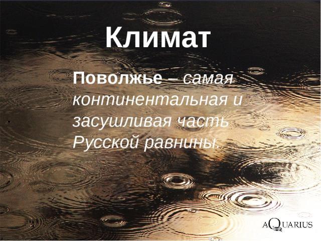 Поволжье – самая континентальная и засушливая часть Русской равнины. Климат