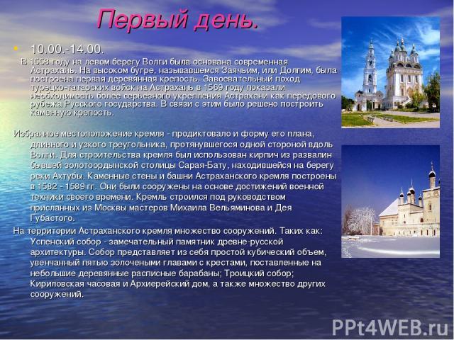 Первый день. 10.00.-14.00. В 1558 году на левом берегу Волги была основана современная Астрахань. На высоком бугре, называвшемся Заячьим, или Долгим, была построена первая деревянная крепость. Завоевательный поход турецко-татарских войск на Астрахан…