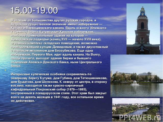 15.00-19.00 В отличие от большинства других русских городов, в Астрахани существенное значение имеют набережные — Кутума и Варвациевского канала. Вдоль южного (ближнего к кремлю) берега Кутума идет Красная набережная, наиболее примечательные здания …