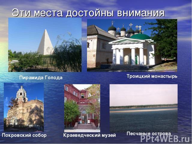 Эти места достойны внимания Троицкий монастырь Пирамида Голода Покровский собор Краеведческий музей Песчаные острова