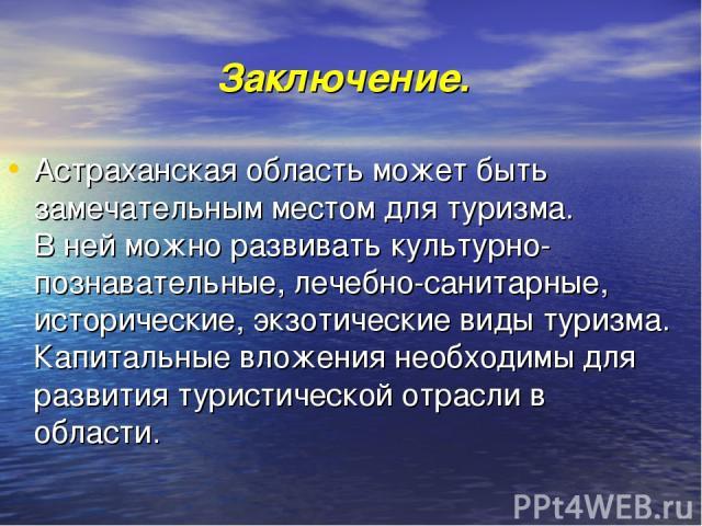 Заключение. Астраханская область может быть замечательным местом для туризма. В ней можно развивать культурно-познавательные, лечебно-санитарные, исторические, экзотические виды туризма. Капитальные вложения необходимы для развития туристической отр…
