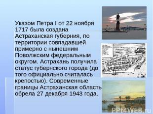 Указом Петра I от 22 ноября 1717 была создана Астраханская губерния, по территор
