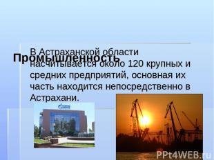 Промышленность В Астраханской области насчитывается около 120 крупных и средних