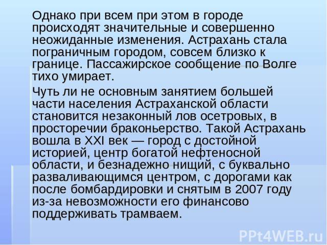 Однако при всем при этом в городе происходят значительные и совершенно неожиданные изменения. Астрахань стала пограничным городом, совсем близко к границе. Пассажирское сообщение по Волге тихо умирает. Чуть ли не основным занятием большей части насе…