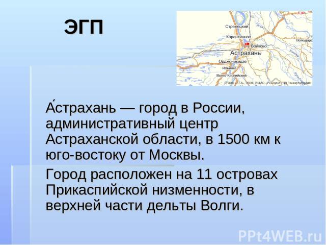 ЭГП А страхань — город в России, административный центр Астраханской области, в 1500 км к юго-востоку от Москвы. Город расположен на 11 островах Прикаспийской низменности, в верхней части дельты Волги.