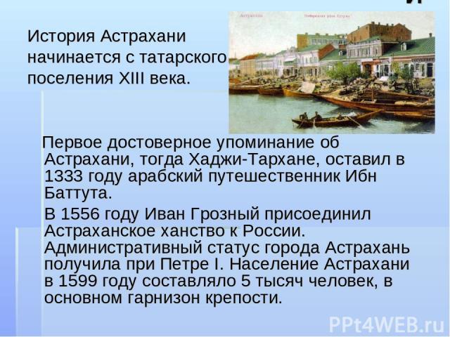 История История Астрахани начинается с татарского поселения XIII века. Первое достоверное упоминание об Астрахани, тогда Хаджи-Тархане, оставил в 1333 году арабский путешественник Ибн Баттута. В 1556 году Иван Грозный присоединил Астраханское ханств…