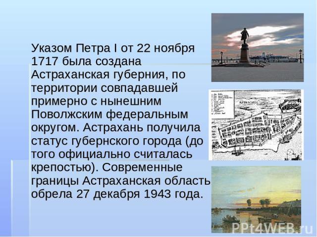 Указом Петра I от 22 ноября 1717 была создана Астраханская губерния, по территории совпадавшей примерно с нынешним Поволжским федеральным округом. Астрахань получила статус губернского города (до того официально считалась крепостью). Современные гра…