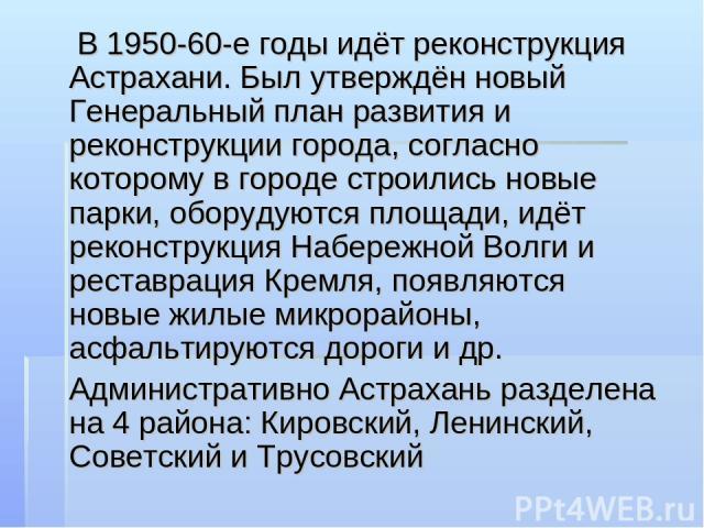 В 1950-60-е годы идёт реконструкция Астрахани. Был утверждён новый Генеральный план развития и реконструкции города, согласно которому в городе строились новые парки, оборудуются площади, идёт реконструкция Набережной Волги и реставрация Кремля, поя…