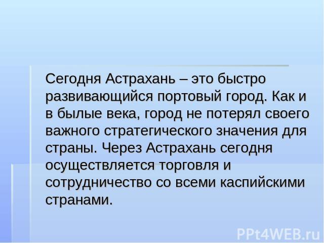Сегодня Астрахань – это быстро развивающийся портовый город. Как и в былые века, город не потерял своего важного стратегического значения для страны. Через Астрахань сегодня осуществляется торговля и сотрудничество со всеми каспийскими странами.
