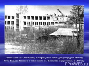 Проект школы в с. Виловатово, в которой учатся сейчас дети, утвержден в 1969 год
