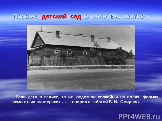 Первый детский сад в селе Виловатово « Если дети в садике, то их родители спокойны на полях, фермах, ремонтных мастерских…» - говорил с заботой В. И. Смирнов.