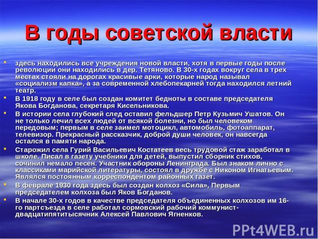 В годы советской власти здесь находились все учреждения новой власти, хотя в первые годы после революции они находились в дер. Тетяново. В 30-х годах вокруг села в трех местах стояли на дорогах красивые арки, которые народ называл «социализм капка»,…
