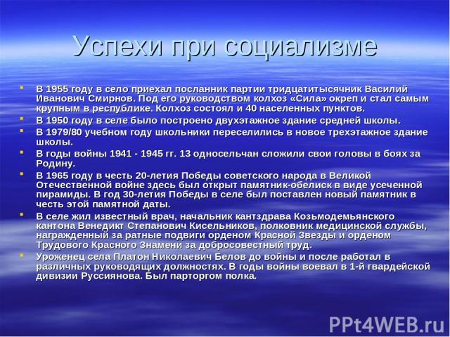 Успехи при социализме В 1955 году в село приехал посланник партии тридцатитысячник Василий Иванович Смирнов. Под его руководством колхоз «Сила» окреп и стал самым крупным в республике. Колхоз состоял и 40 населенных пунктов. В 1950 году в селе было …
