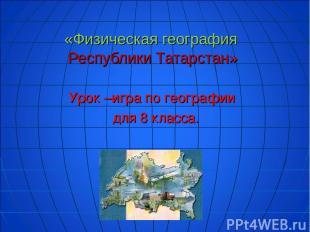 «Физическая география Республики Татарстан» Урок –игра по географии для 8 класса