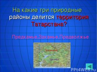 На какие три природные районы делится территория Татарстана? Предкамье,Закамье,П