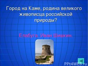 Город на Каме, родина великого живописца российской природы? Елабуга. Иван Шишки