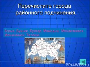 Перечислите города районного подчинения. Агрыз, Буинск, Булгар, Мамадыш, Менделе
