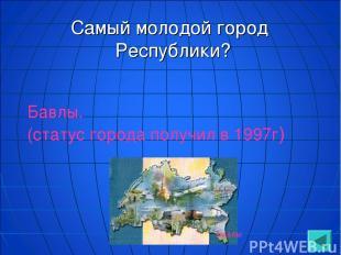 Самый молодой город Республики? Бавлы. (статус города получил в 1997г) Бавлы