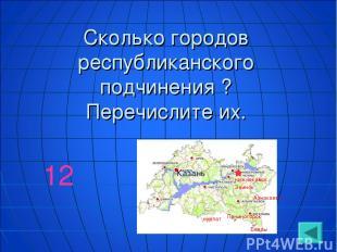 Сколько городов республиканского подчинения ? Перечислите их. 12 Казань Азнакаев