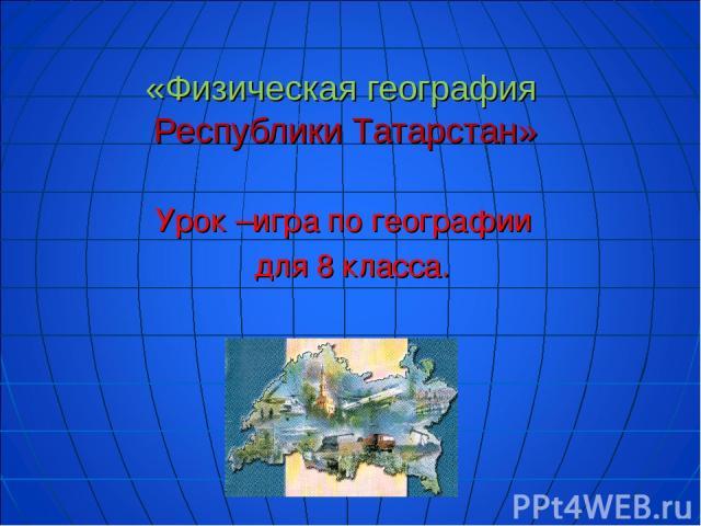 «Физическая география Республики Татарстан» Урок –игра по географии для 8 класса.
