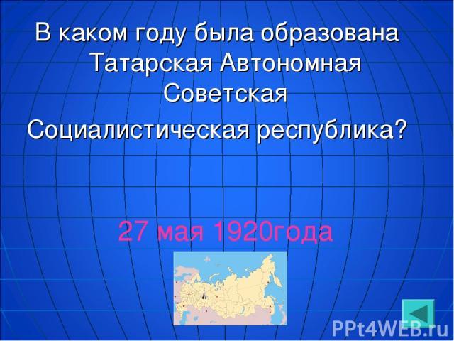 В каком году была образована Татарская Автономная Советская Социалистическая республика? 27 мая 1920года