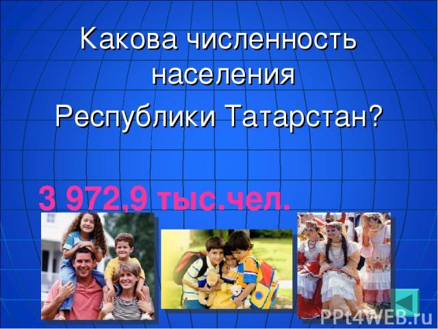 Какова численность населения Республики Татарстан? 3 972,9 тыс.чел.