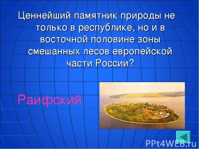 Ценнейший памятник природы не только в республике, но и в восточной половине зоны смешанных лесов европейской части России? Раифский