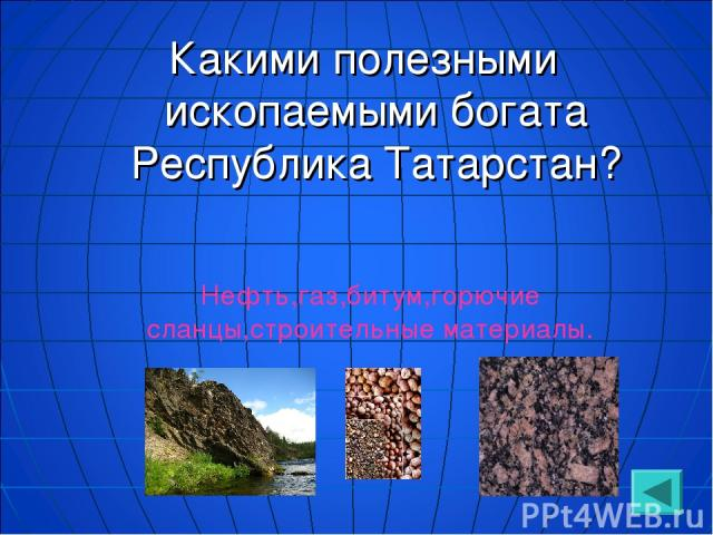Какими полезными ископаемыми богата Республика Татарстан? Нефть,газ,битум,горючие сланцы,строительные материалы.