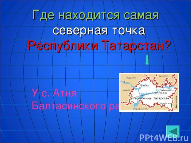 Где находится самая северная точка Республики Татарстан? У с. Атня Балтасинского района