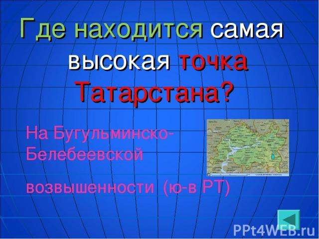 Где находится самая высокая точка Татарстана? На Бугульминско-Белебеевской возвышенности (ю-в РТ)