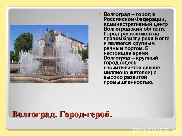 Волгоград. Город-герой. Волгоград – город в Российской Федерации, административный центр Волгоградский области. Город расположен на правом берегу реки Волга и является крупным речным портом. В настоящее время Волгоград – крупный город (здесь насчиты…