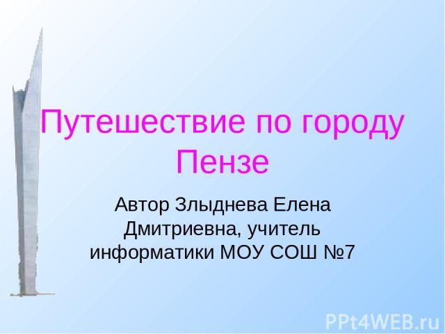 Путешествие по городу Пензе Автор Злыднева Елена Дмитриевна, учитель информатики МОУ СОШ №7