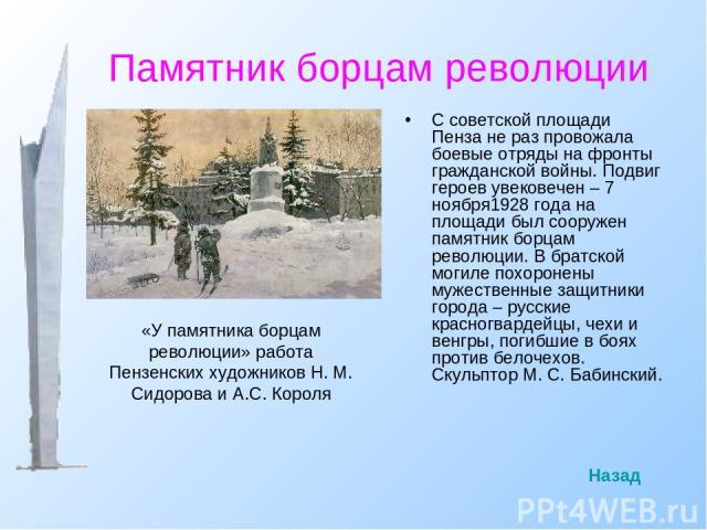 Памятник борцам революции С советской площади Пенза не раз провожала боевые отряды на фронты гражданской войны. Подвиг героев увековечен – 7 ноября1928 года на площади был сооружен памятник борцам революции. В братской могиле похоронены мужественные…