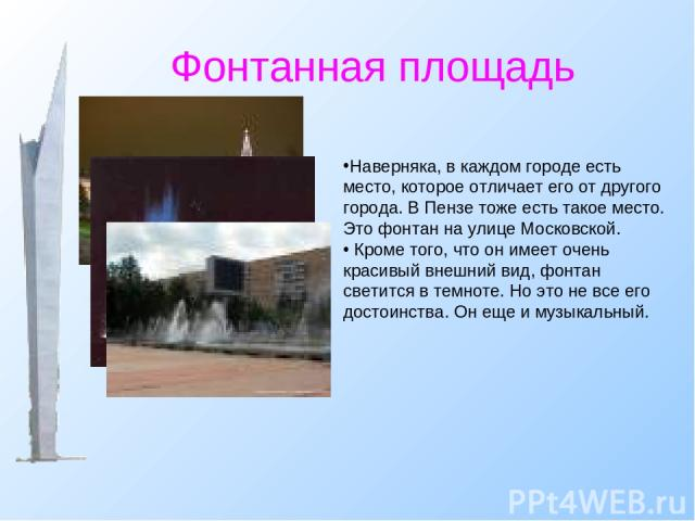 Фонтанная площадь Наверняка, в каждом городе есть место, которое отличает его от другого города. В Пензе тоже есть такое место. Это фонтан на улице Московской. Кроме того, что он имеет очень красивый внешний вид, фонтан светится в темноте. Но это н…