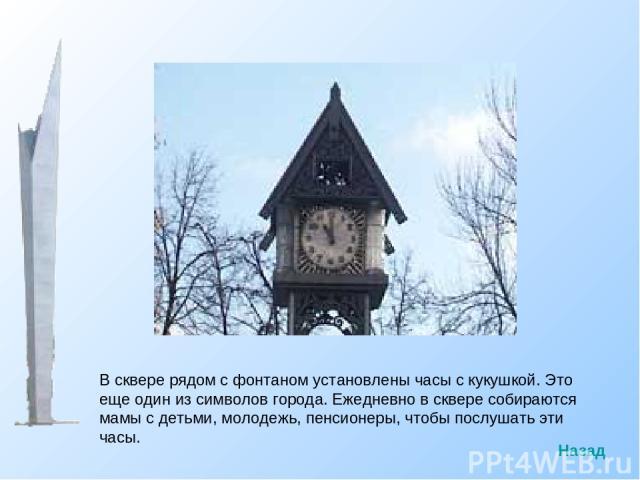В сквере рядом с фонтаном установлены часы с кукушкой. Это еще один из символов города. Ежедневно в сквере собираются мамы с детьми, молодежь, пенсионеры, чтобы послушать эти часы. Назад
