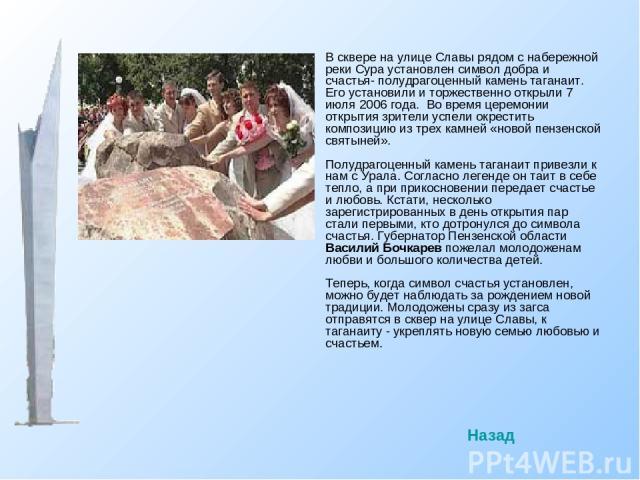 В сквере на улице Славы рядом с набережной реки Сура установлен символ добра и счастья- полудрагоценный камень таганаит. Его установили и торжественно открыли 7 июля 2006 года. Во время церемонии открытия зрители успели окрестить композицию из трех …