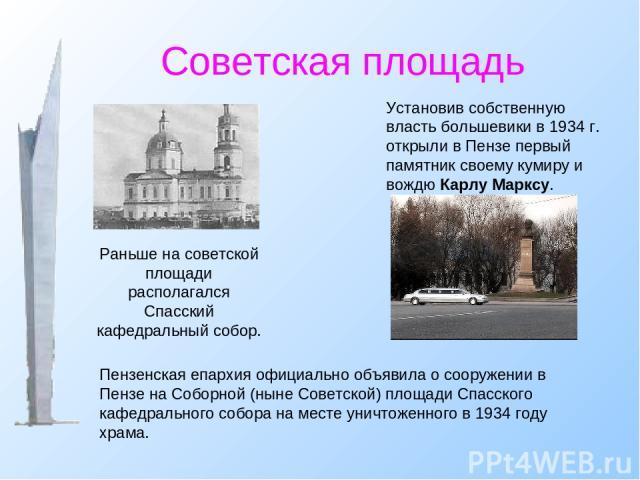 Советская площадь Установив собственную власть большевики в 1934 г. открыли в Пензе первый памятник своему кумиру и вождю Карлу Марксу. Раньше на советской площади располагался Спасский кафедральный собор. Пензенская епархия официально объявила о со…