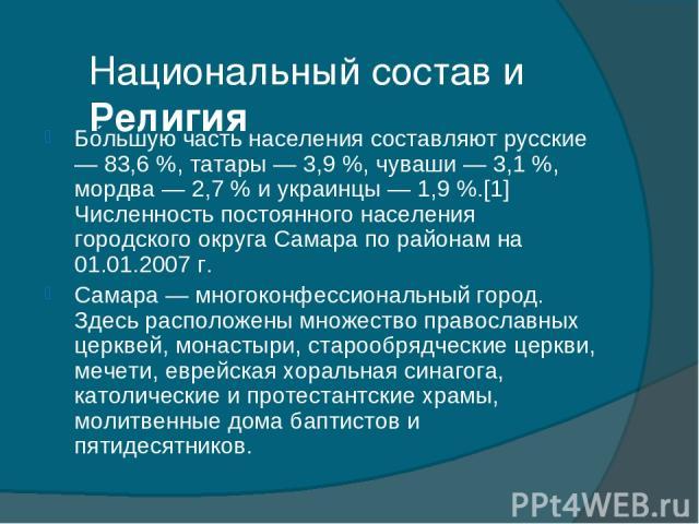 Национальный состав и Религия Бо льшую часть населения составляют русские — 83,6%, татары — 3,9%, чуваши — 3,1%, мордва — 2,7% и украинцы — 1,9%.[1] Численность постоянного населения городского округа Самара по районам на 01.01.2007 г. Самара —…