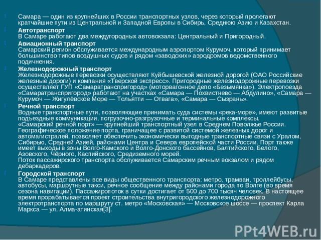 Самара — один из крупнейших в России транспортных узлов, через который пролегают кратчайшие пути из Центральной и Западной Европы в Сибирь, Среднюю Азию и Казахстан. Автотранспорт В Самаре работают два междугородных автовокзала: Центральный и Пригор…