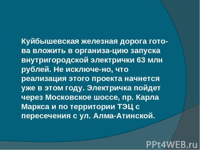 Куйбышевская железная дорога гото ва вложить в организа цию запуска внутригородской электрички 63 млн рублей. Не исключе но, что реализация этого проекта начнется уже в этом году. Электричка пойдет через Московское шоссе, пр. Карла Маркса и по терри…