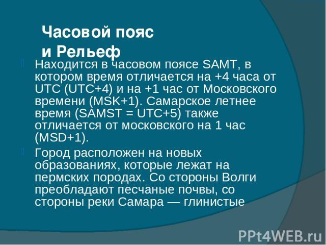 Часовой пояс и Рельеф Находится в часовом поясе SAMT, в котором время отличается на +4 часа от UTC (UTC+4) и на +1 час от Московского времени (MSK+1). Самарское летнее время (SAMST = UTC+5) также отличается от московского на 1 час (MSD+1). Город рас…