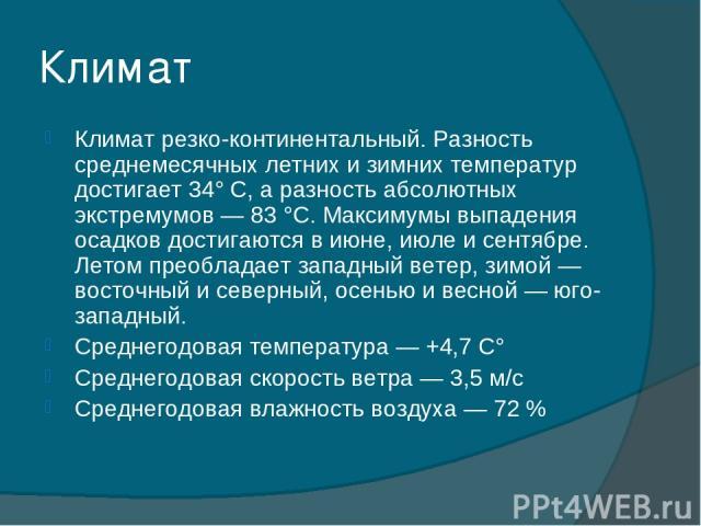 Климат Климат резко-континентальный. Разность среднемесячных летних и зимних температур достигает 34° С, а разность абсолютных экстремумов — 83 °C. Максимумы выпадения осадков достигаются в июне, июле и сентябре. Летом преобладает западный ветер, зи…