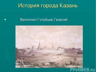 История города Казань Выполнил Голубцов Георгий