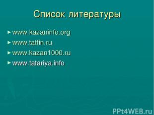 Список литературы www.kazaninfo.org www.tatfin.ru www.kazan1000.ru www.tatariya.